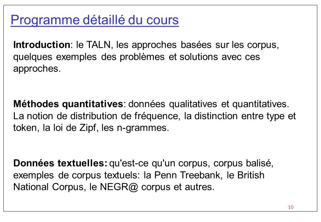 10 Programme détaillé du cours Introduction: le TALN, les approches basées sur les corpus, quelques exemples des problèmes et solutions avec ces appro