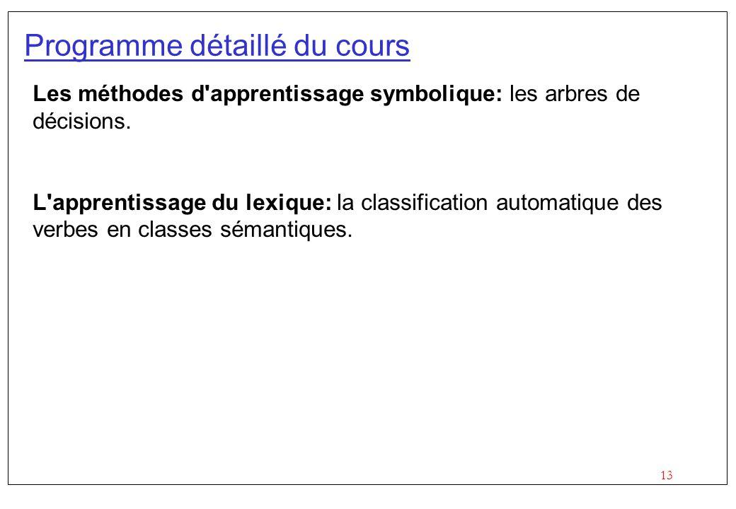 13 Programme détaillé du cours Les méthodes d'apprentissage symbolique: les arbres de décisions. L'apprentissage du lexique: la classification automat