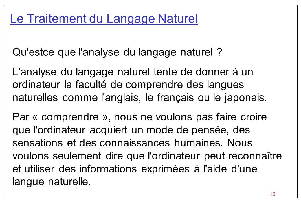 15 Le Traitement du Langage Naturel Qu'estce que l'analyse du langage naturel ? L'analyse du langage naturel tente de donner à un ordinateur la facul