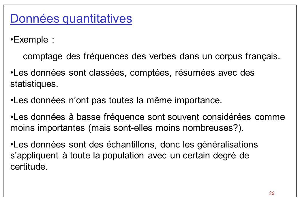 26 Données quantitatives Exemple : comptage des fréquences des verbes dans un corpus français. Les données sont classées, comptées, résumées avec des