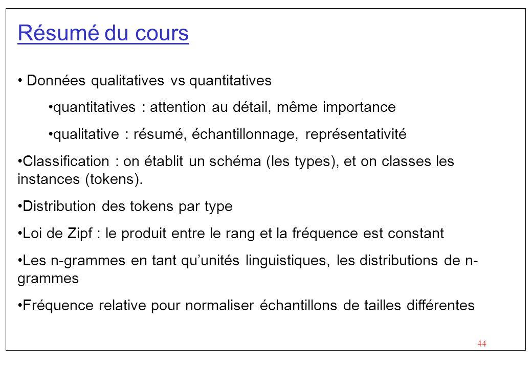 44 Résumé du cours Données qualitatives vs quantitatives quantitatives : attention au détail, même importance qualitative : résumé, échantillonnage, r