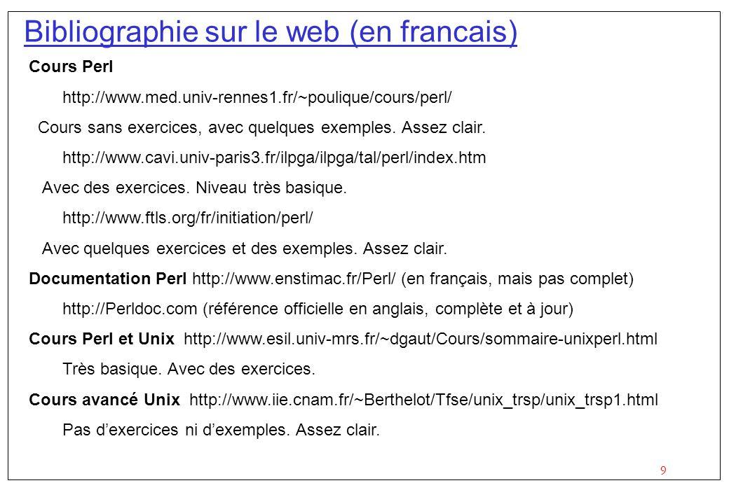 9 Bibliographie sur le web (en francais) Cours Perl http://www.med.univ-rennes1.fr/~poulique/cours/perl/ Cours sans exercices, avec quelques exemples.