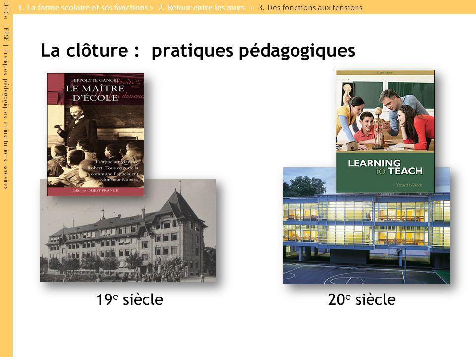 UniGe | FPSE | Pratiques pédagogiques et institutions scolaires La clôture : pratiques pédagogiques 19 e siècle20 e siècle 1. La forme scolaire et ses