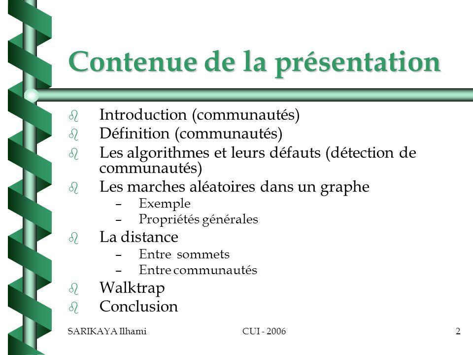 SARIKAYA IlhamiCUI - 20062 Contenue de la présentation b b Introduction (communautés) b b Définition (communautés) b b Les algorithmes et leurs défauts (détection de communautés) b b Les marches aléatoires dans un graphe – –Exemple – –Propriétés générales b b La distance – –Entre sommets – –Entre communautés b b Walktrap b b Conclusion