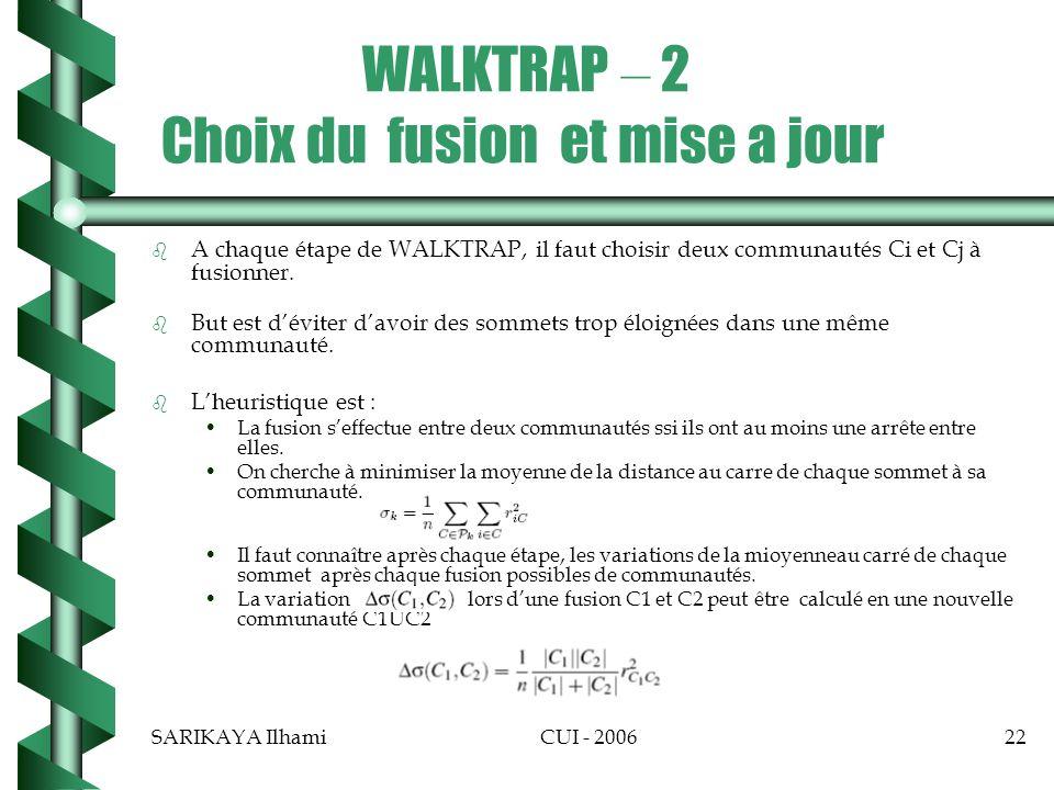 SARIKAYA IlhamiCUI - 200622 WALKTRAP – 2 Choix du fusion et mise a jour b b A chaque étape de WALKTRAP, il faut choisir deux communautés Ci et Cj à fusionner.