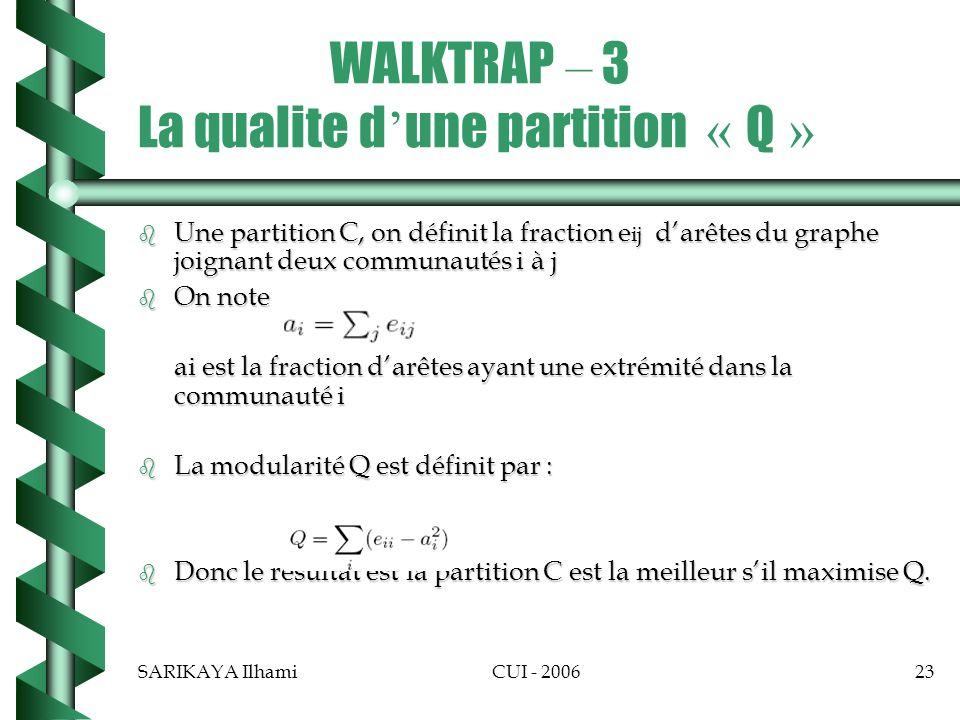 SARIKAYA IlhamiCUI - 200623 WALKTRAP – 3 La qualite d une partition « Q » b Une partition C, on définit la fraction e ij darêtes du graphe joignant deux communautés i à j b On note ai est la fraction darêtes ayant une extrémité dans la communauté i b La modularité Q est définit par : b Donc le resultat est la partition C est la meilleur sil maximise Q.