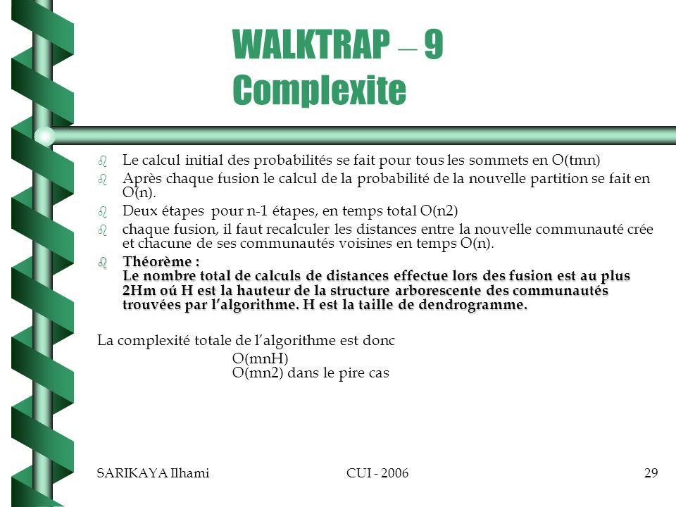 SARIKAYA IlhamiCUI - 200629 WALKTRAP – 9 Complexite b b Le calcul initial des probabilités se fait pour tous les sommets en O(tmn) b b Après chaque fusion le calcul de la probabilité de la nouvelle partition se fait en O(n).