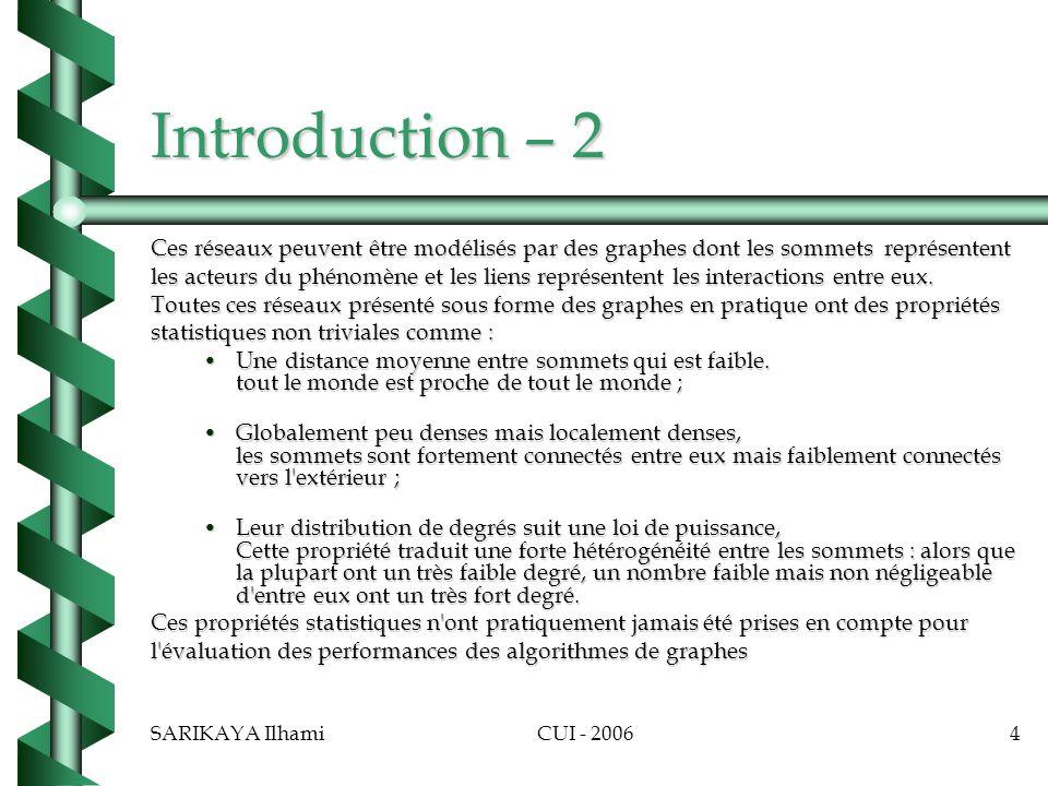 SARIKAYA IlhamiCUI - 20064 Introduction – 2 Ces réseaux peuvent être modélisés par des graphes dont les sommetsreprésentent les acteurs du phénomène et les liens représentent les interactions entre eux.