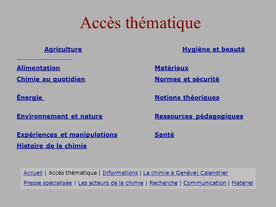 Académie des Sciences www.academie-sciences.frwww.academie-sciences.fr Agence de lEnvironnement et de la Maîtrise de lEnergie ADEME www.ademe.frwww.ademe.fr Centre National de la Recherche Scientifique CNRS www.cnrs.frwww.cnrs.fr Cité des Sciences et de lIndustrie www.cite-sciences.frwww.cite-sciences.fr Commissariat à lEnergie Atomique CEA www.cea.frwww.cea.fr Institut National de la Recherche Agronomique INRA www.inra.frwww.inra.fr Institut National de la Santé et de la Recherche Médicale INSERM www.inserm.frwww.inserm.fr Ministère de l Education Nationale www.education.gouv.frwww.education.gouv.fr Palais de la Découverte www.palais-decouverte.frwww.palais-decouverte.fr Société de Chimie Industrielle SCI www.scifrance.orgwww.scifrance.org Société Française de Chimie SFC 11www.sfc.frwww.sfc.fr Les acteurs de la chimie AccueilAccueil | Accès thématique | Informations | La chimie à Genève| CalendrierAccès thématiqueInformationsLa chimie à Genève| Calendrier Presse spécialiséePresse spécialisée | Les acteurs de la chimie | Recherche | Communication | MatérielRechercheCommunicationMatériel