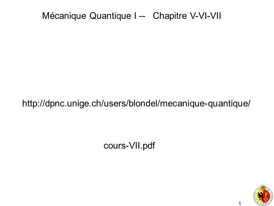 1 Mécanique Quantique I -- Chapitre V-VI-VII http://dpnc.unige.ch/users/blondel/mecanique-quantique/ cours-VII.pdf