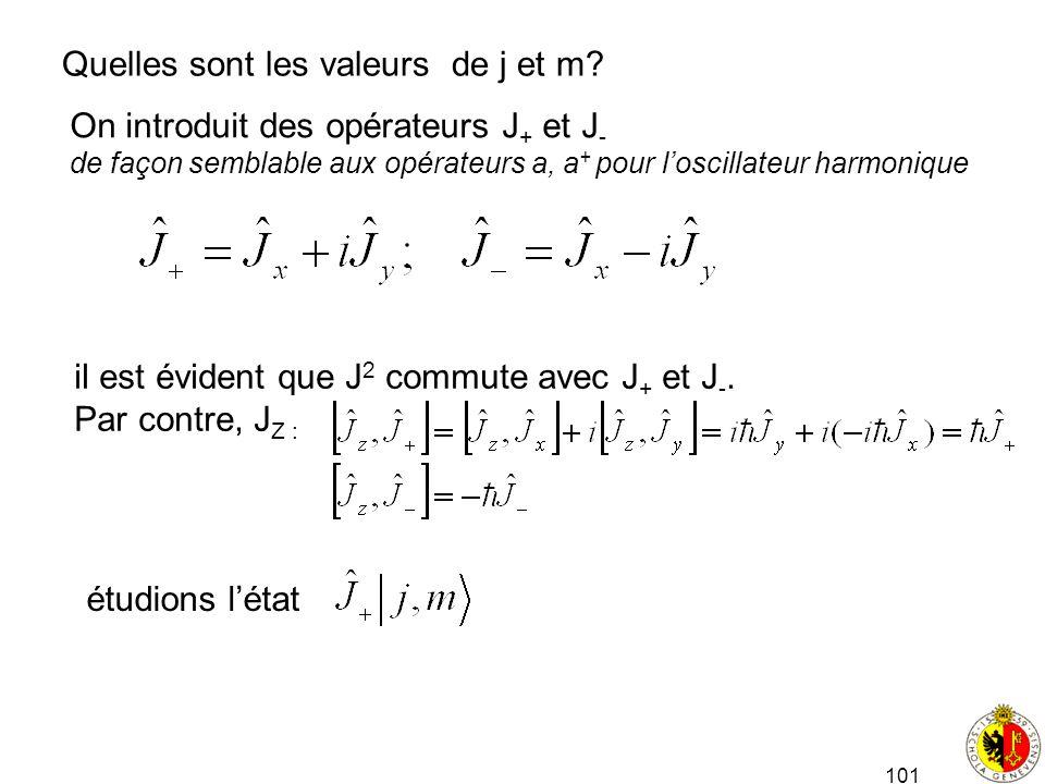 101 Quelles sont les valeurs de j et m? On introduit des opérateurs J + et J - de façon semblable aux opérateurs a, a + pour loscillateur harmonique i
