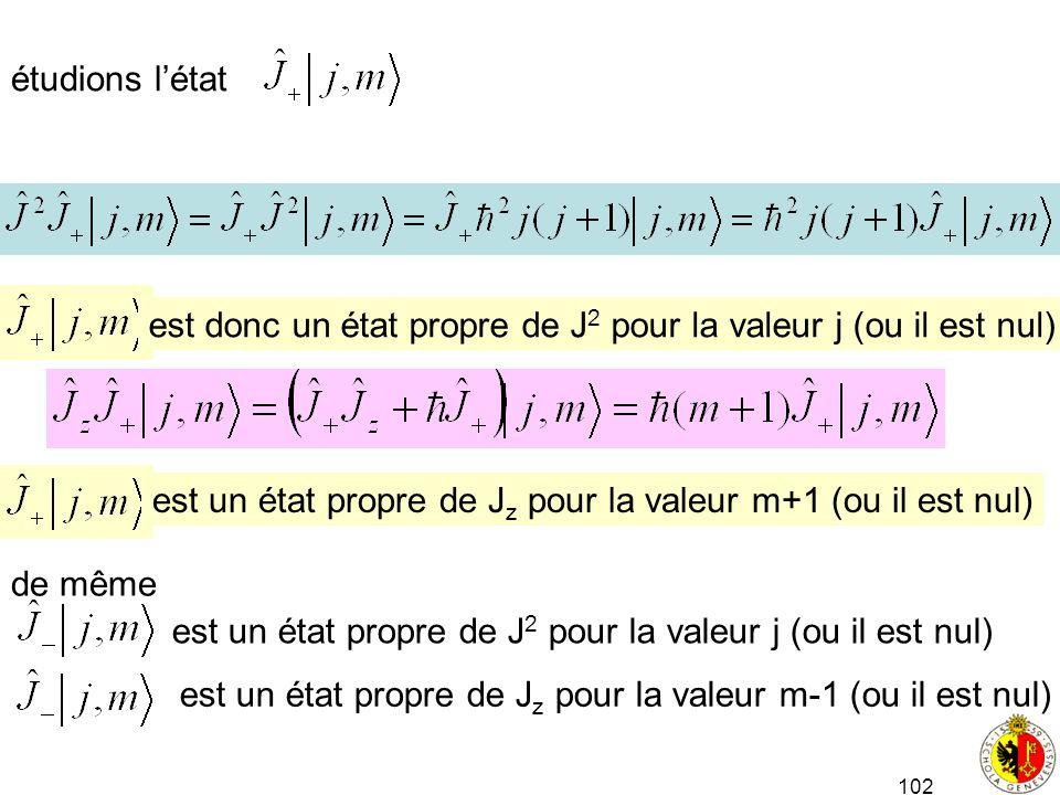 102 étudions létat est donc un état propre de J 2 pour la valeur j (ou il est nul) est un état propre de J z pour la valeur m+1 (ou il est nul) de mêm