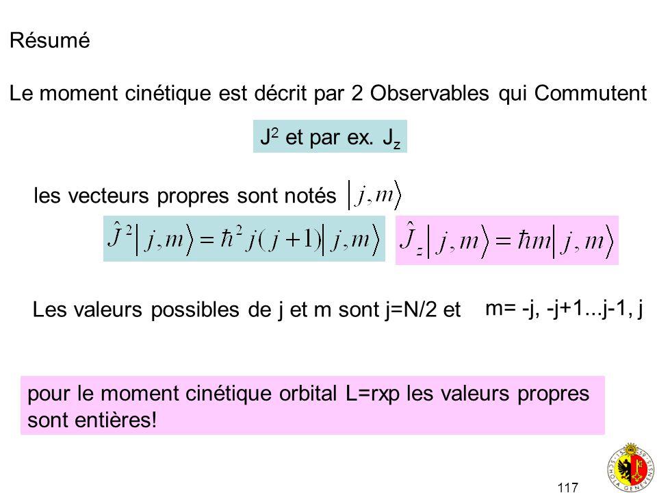 117 Résumé Le moment cinétique est décrit par 2 Observables qui Commutent J 2 et par ex. J z les vecteurs propres sont notés Les valeurs possibles de