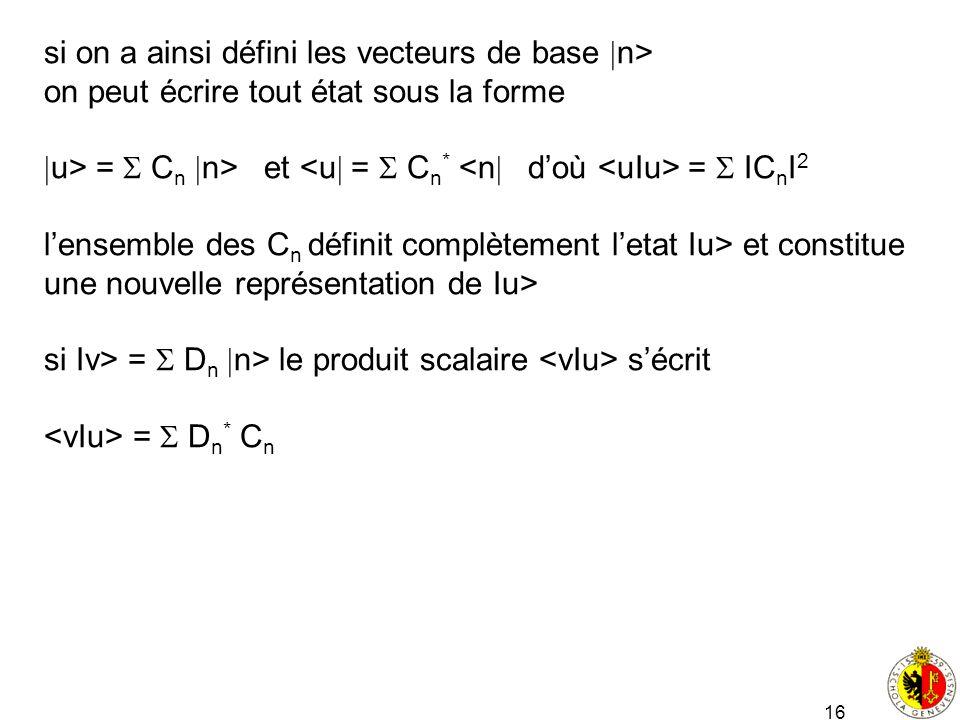 16 si on a ainsi défini les vecteurs de base n> on peut écrire tout état sous la forme u> = C n n> et = IC n I 2 lensemble des C n définit complètemen