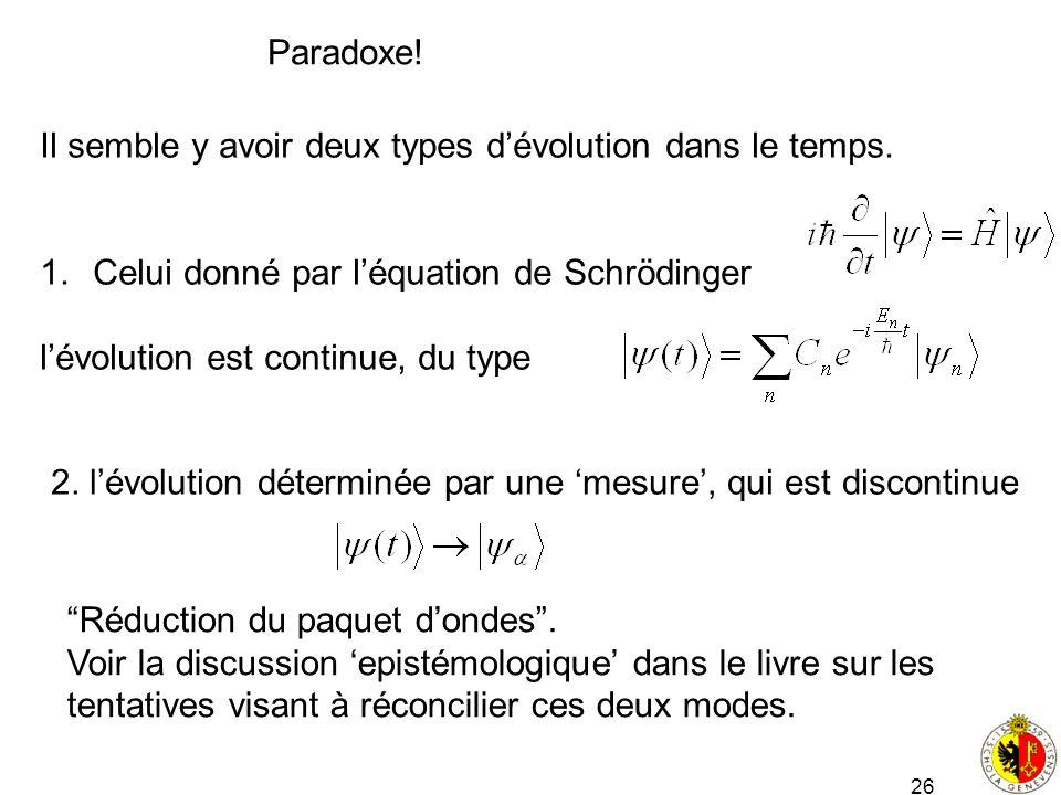 26 Paradoxe! Il semble y avoir deux types dévolution dans le temps. 1.Celui donné par léquation de Schrödinger lévolution est continue, du type 2. lév