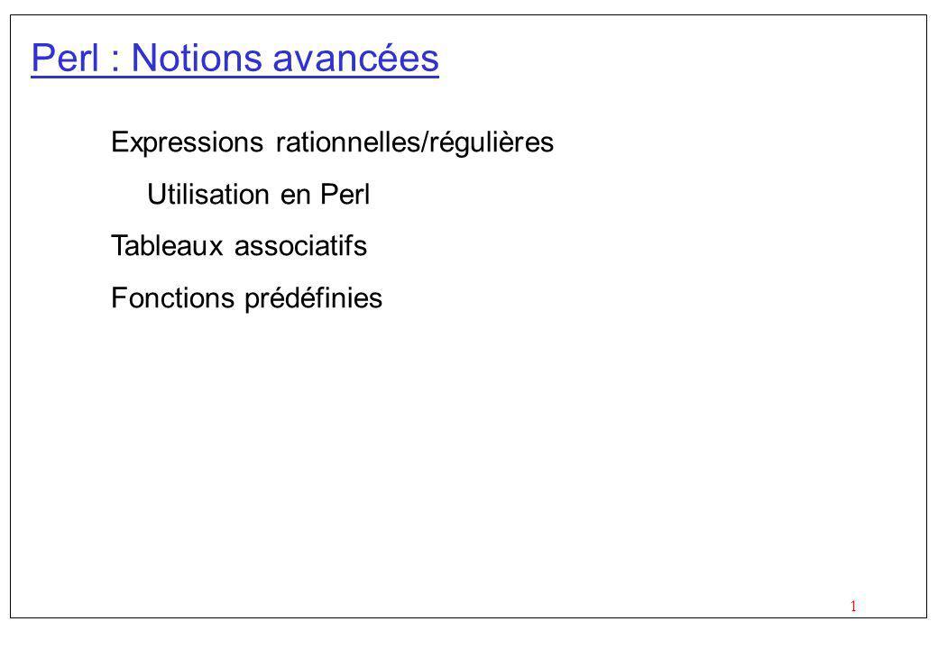 1 Perl : Notions avancées Expressions rationnelles/régulières Utilisation en Perl Tableaux associatifs Fonctions prédéfinies