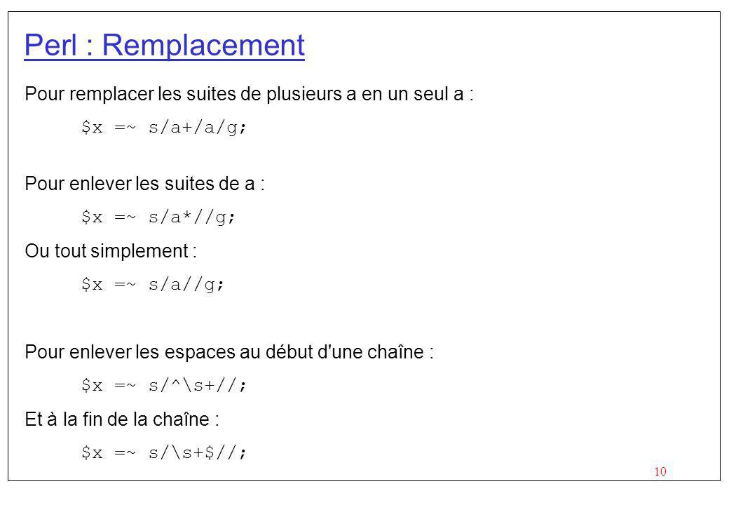 10 Perl : Remplacement Pour remplacer les suites de plusieurs a en un seul a : $x =~ s/a+/a/g; Pour enlever les suites de a : $x =~ s/a*//g; Ou tout s