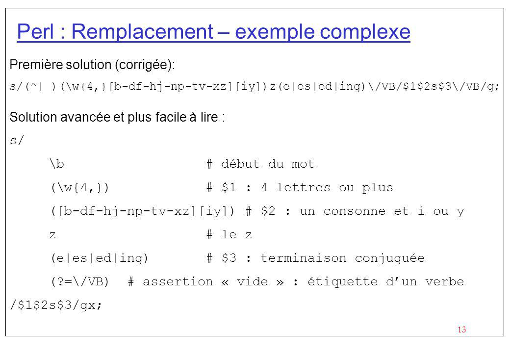 13 Perl : Remplacement – exemple complexe Première solution (corrigée): s/(^| )(\w{4,}[b-df-hj-np-tv-xz][iy])z(e|es|ed|ing)\/VB/$1$2s$3\/VB/g; Solutio