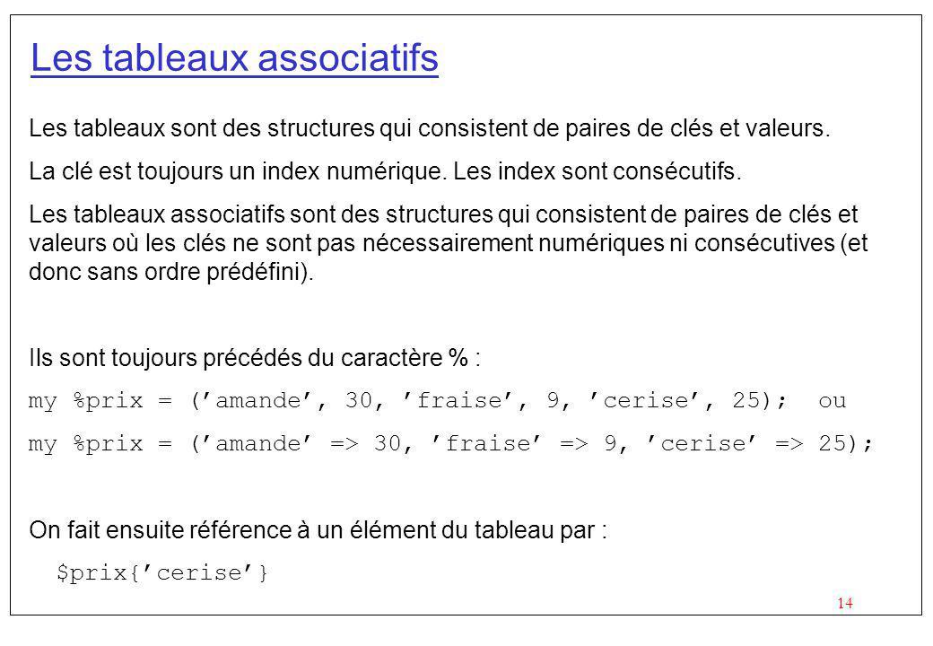 14 Les tableaux associatifs Les tableaux sont des structures qui consistent de paires de clés et valeurs. La clé est toujours un index numérique. Les