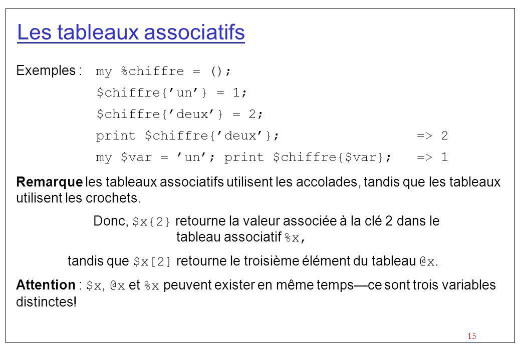 15 Les tableaux associatifs Exemples : my %chiffre = (); $chiffre{un} = 1; $chiffre{deux} = 2; print $chiffre{deux};=> 2 my $var = un; print $chiffre{