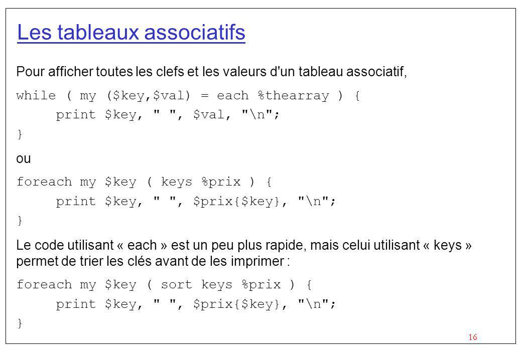 16 Les tableaux associatifs Pour afficher toutes les clefs et les valeurs d'un tableau associatif, while ( my ($key,$val) = each %thearray ) { print $