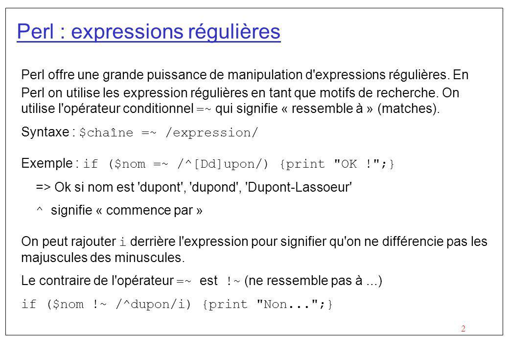 13 Perl : Remplacement – exemple complexe Première solution (corrigée): s/(^| )(\w{4,}[b-df-hj-np-tv-xz][iy])z(e|es|ed|ing)\/VB/$1$2s$3\/VB/g; Solution avancée et plus facile à lire : s/ \b# début du mot (\w{4,})# $1 : 4 lettres ou plus ([b-df-hj-np-tv-xz][iy]) # $2 : un consonne et i ou y z# le z (e|es|ed|ing)# $3 : terminaison conjuguée (?=\/VB)# assertion « vide » : étiquette dun verbe /$1$2s$3/gx;