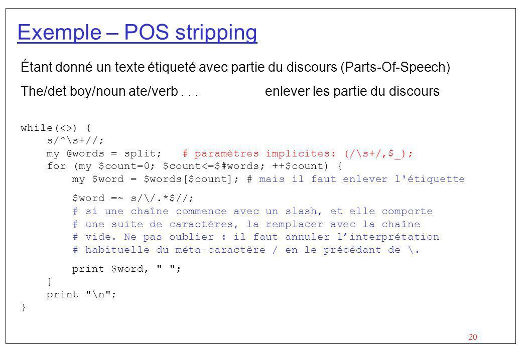 20 Exemple – POS stripping Étant donné un texte étiqueté avec partie du discours (Parts-Of-Speech) The/det boy/noun ate/verb... enlever les partie du