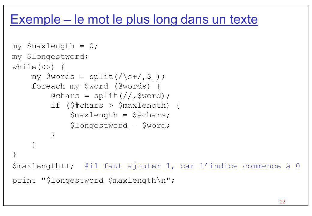 22 Exemple – le mot le plus long dans un texte my $maxlength = 0; my $longestword; while(<>) { my @words = split(/\s+/,$_); foreach my $word (@words)