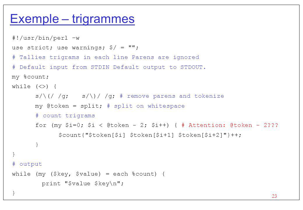 23 Exemple – trigrammes #!/usr/bin/perl –w use strict; use warnings; $/ = ; # Tallies trigrams in each line Parens are ignored # Default input from STDIN Default output to STDOUT.