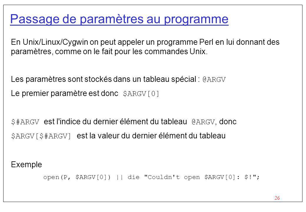 26 Passage de paramètres au programme En Unix/Linux/Cygwin on peut appeler un programme Perl en lui donnant des paramètres, comme on le fait pour les