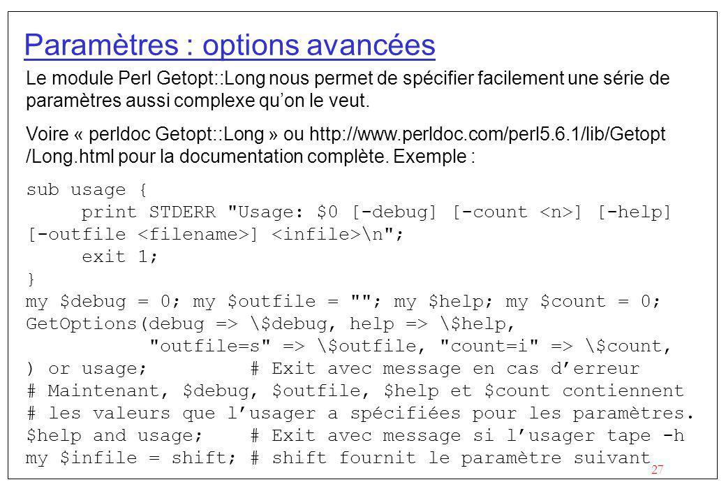 27 Paramètres : options avancées Le module Perl Getopt::Long nous permet de spécifier facilement une série de paramètres aussi complexe quon le veut.