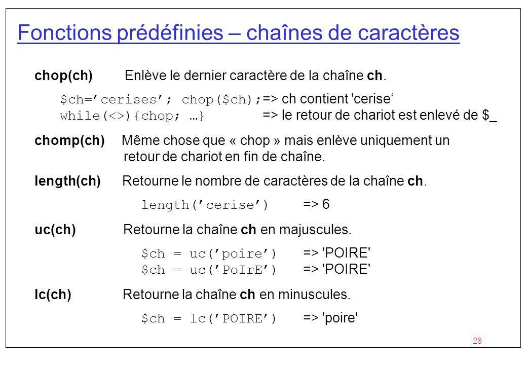 28 Fonctions prédéfinies – chaînes de caractères chop(ch) Enlève le dernier caractère de la chaîne ch. $ch=cerises; chop($ch); => ch contient 'cerise