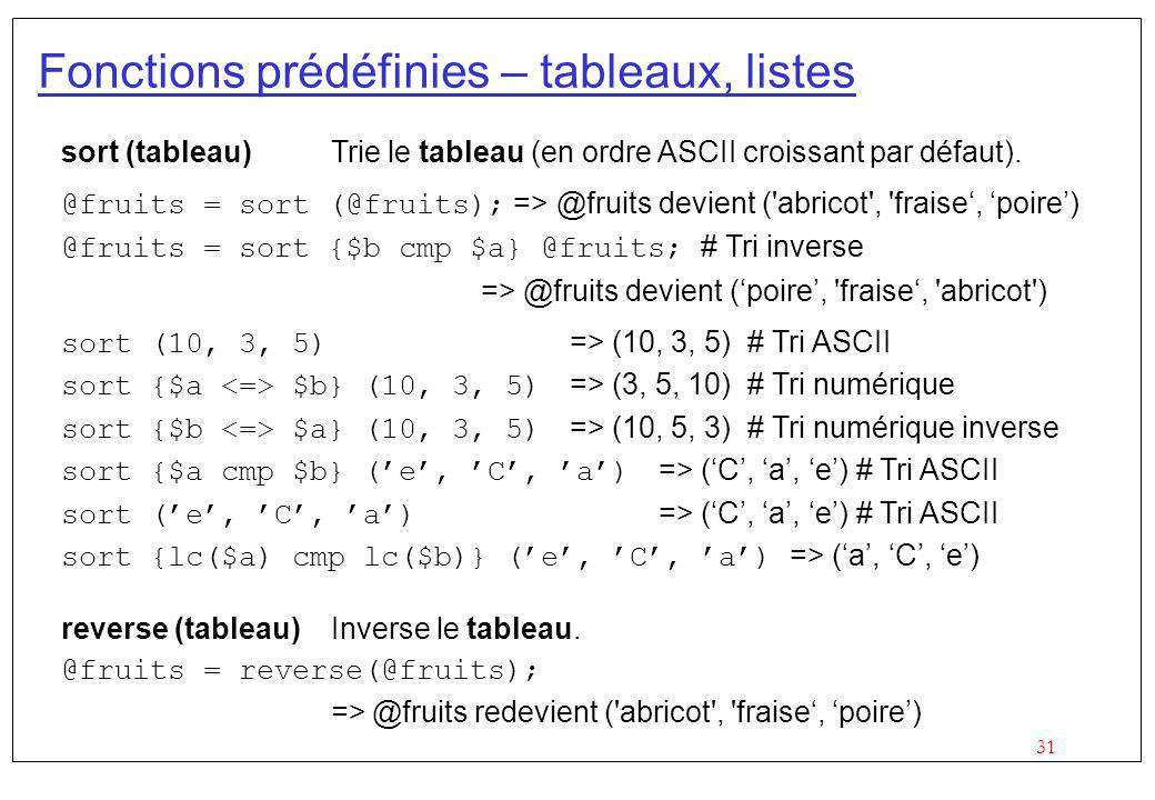 31 Fonctions prédéfinies – tableaux, listes sort (tableau) Trie le tableau (en ordre ASCII croissant par défaut). @fruits = sort (@fruits); => @fruits