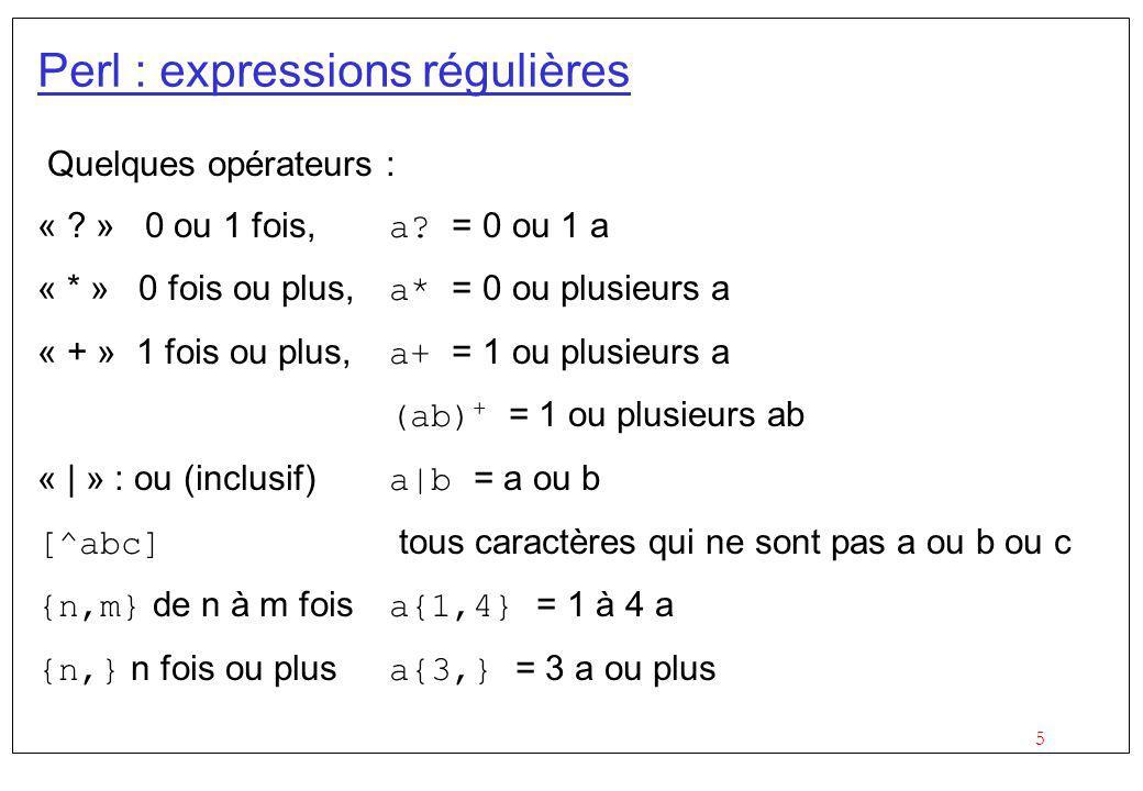 5 Perl : expressions régulières Quelques opérateurs : « ? » 0 ou 1 fois, a? = 0 ou 1 a « * » 0 fois ou plus, a* = 0 ou plusieurs a « + » 1 fois ou plu