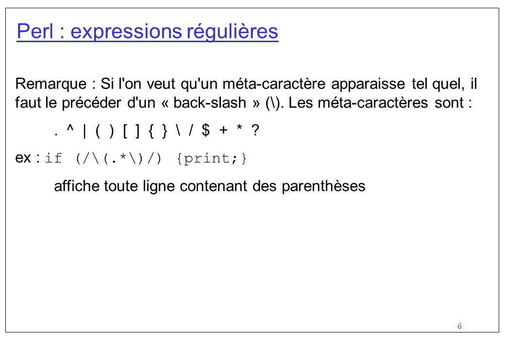 6 Perl : expressions régulières Remarque : Si l'on veut qu'un méta-caractère apparaisse tel quel, il faut le précéder d'un « back-slash » (\). Les mét