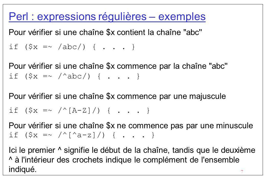 8 Perl : Remplacement Perl permet de faire des remplacements sur une chaîne des caractères, en utilisant la syntaxe : $chaîne =~ s/motif/remplacement/; où motif est une expression régulière et remplacement ce qui remplace.
