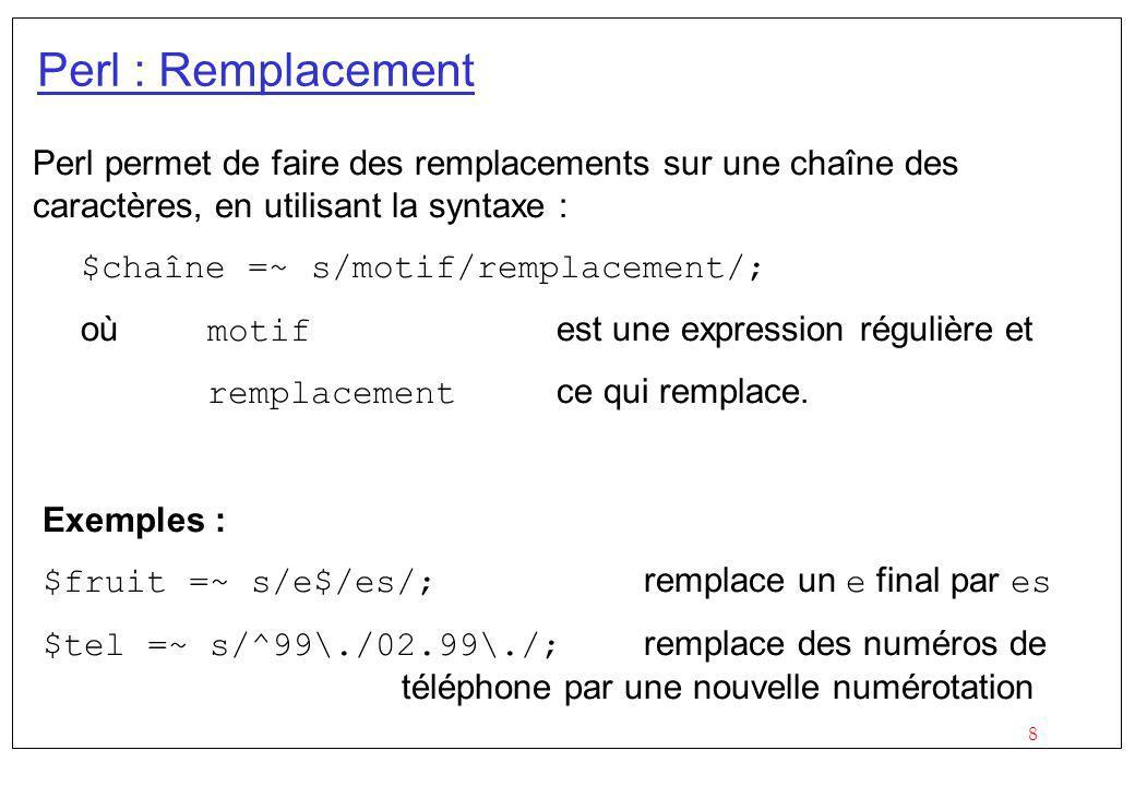 8 Perl : Remplacement Perl permet de faire des remplacements sur une chaîne des caractères, en utilisant la syntaxe : $chaîne =~ s/motif/remplacement/