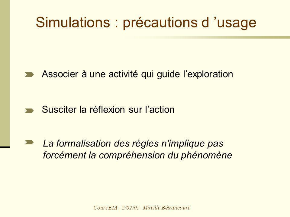 Cours EIA - 2/02/05- Mireille Bétrancourt Simulations : précautions d usage Associer à une activité qui guide lexploration Susciter la réflexion sur l