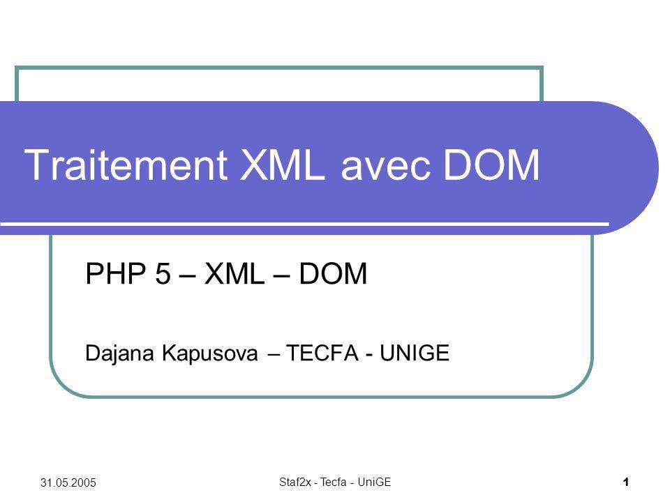 31.05.2005 Staf2x - Tecfa - UniGE 1 Traitement XML avec DOM PHP 5 – XML – DOM Dajana Kapusova – TECFA - UNIGE
