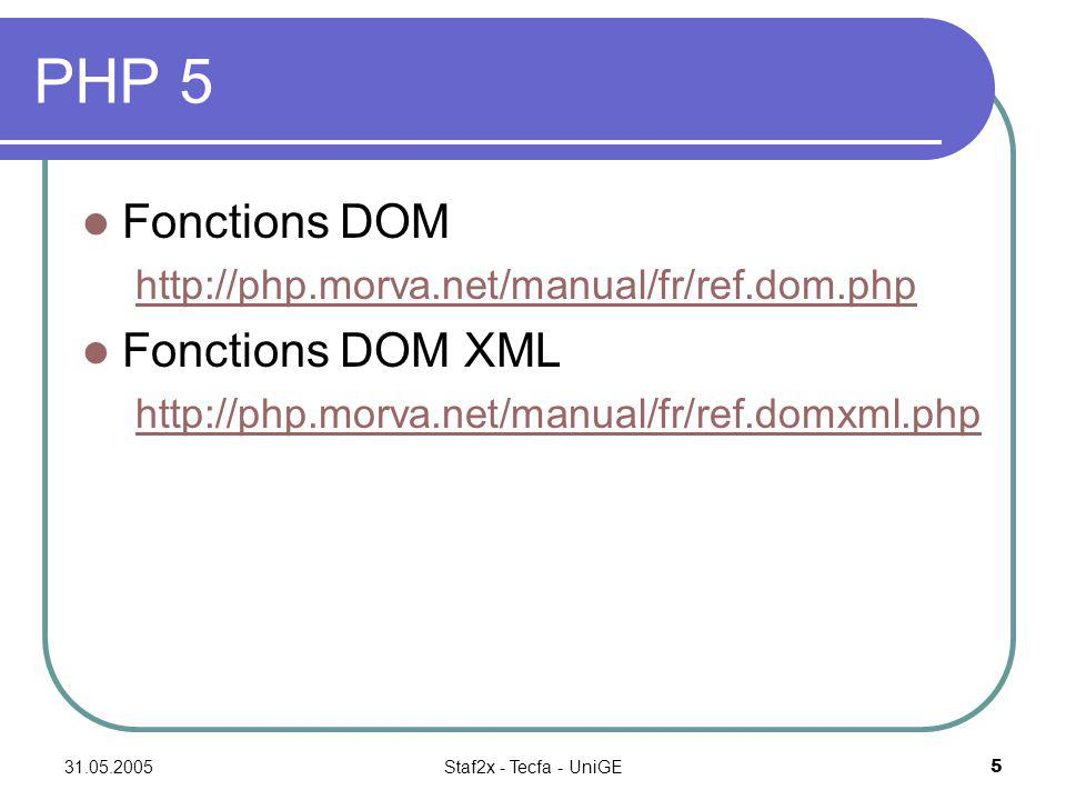 31.05.2005Staf2x - Tecfa - UniGE5 PHP 5 Fonctions DOM http://php.morva.net/manual/fr/ref.dom.php Fonctions DOM XML http://php.morva.net/manual/fr/ref.domxml.php