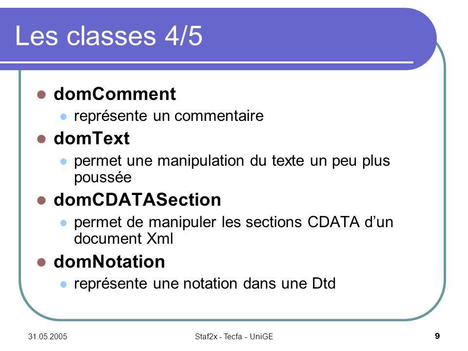 31.05.2005Staf2x - Tecfa - UniGE9 Les classes 4/5 domComment représente un commentaire domText permet une manipulation du texte un peu plus poussée domCDATASection permet de manipuler les sections CDATA dun document Xml domNotation représente une notation dans une Dtd
