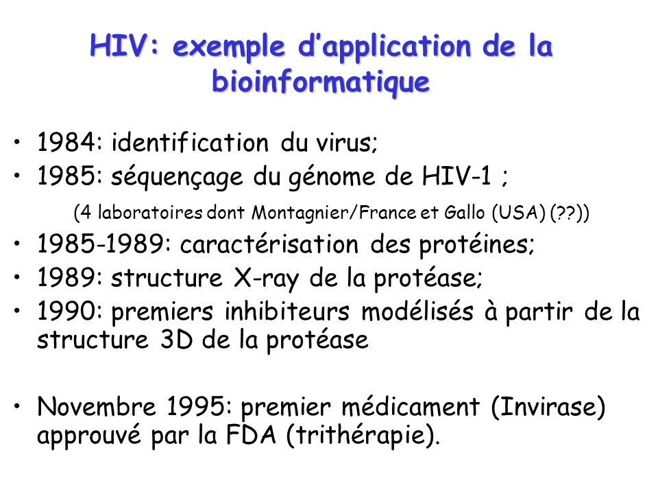HIV: exemple dapplication de la bioinformatique 1984: identification du virus; 1985: séquençage du génome de HIV-1 ; (4 laboratoires dont Montagnier/F