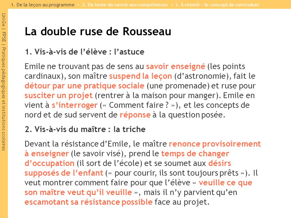 UniGe | FPSE | Pratiques pédagogiques et institutions scolaires La double ruse de Rousseau 1. Vis-à-vis de lélève : lastuce Emile ne trouvant pas de s