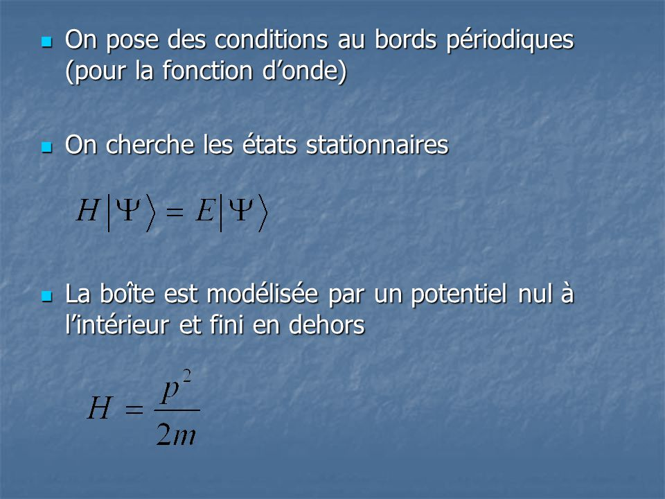 On pose des conditions au bords périodiques (pour la fonction donde) On pose des conditions au bords périodiques (pour la fonction donde) On cherche l