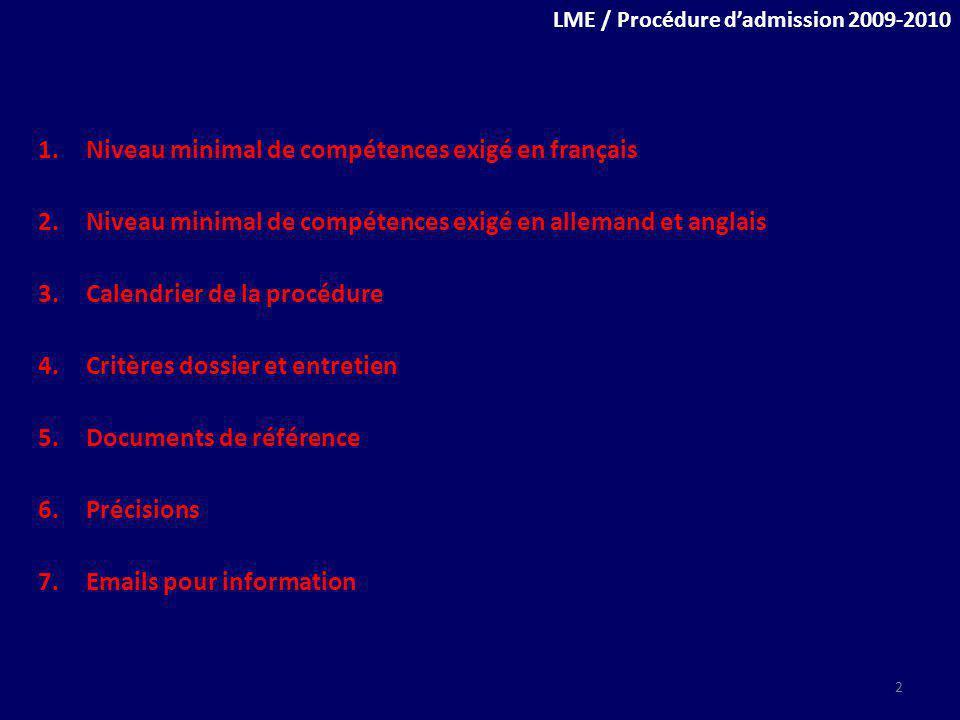 LME / Procédure dadmission 2009-2010 1.Niveau minimal de compétences exigé en français 2.Niveau minimal de compétences exigé en allemand et anglais 3.Calendrier de la procédure 4.Critères dossier et entretien 5.Documents de référence 6.Précisions 7.Emails pour information 2