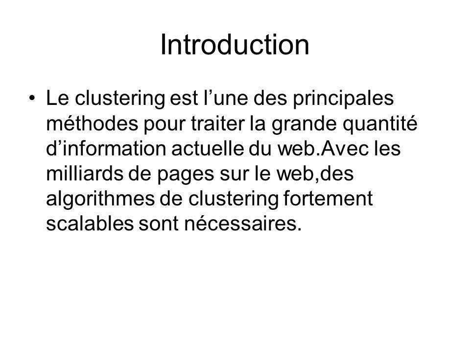 Introduction Le clustering est lune des principales méthodes pour traiter la grande quantité dinformation actuelle du web.Avec les milliards de pages sur le web,des algorithmes de clustering fortement scalables sont nécessaires.