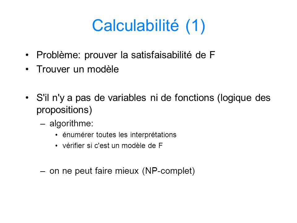 Calculabilité (1) Problème: prouver la satisfaisabilité de F Trouver un modèle S'il n'y a pas de variables ni de fonctions (logique des propositions)