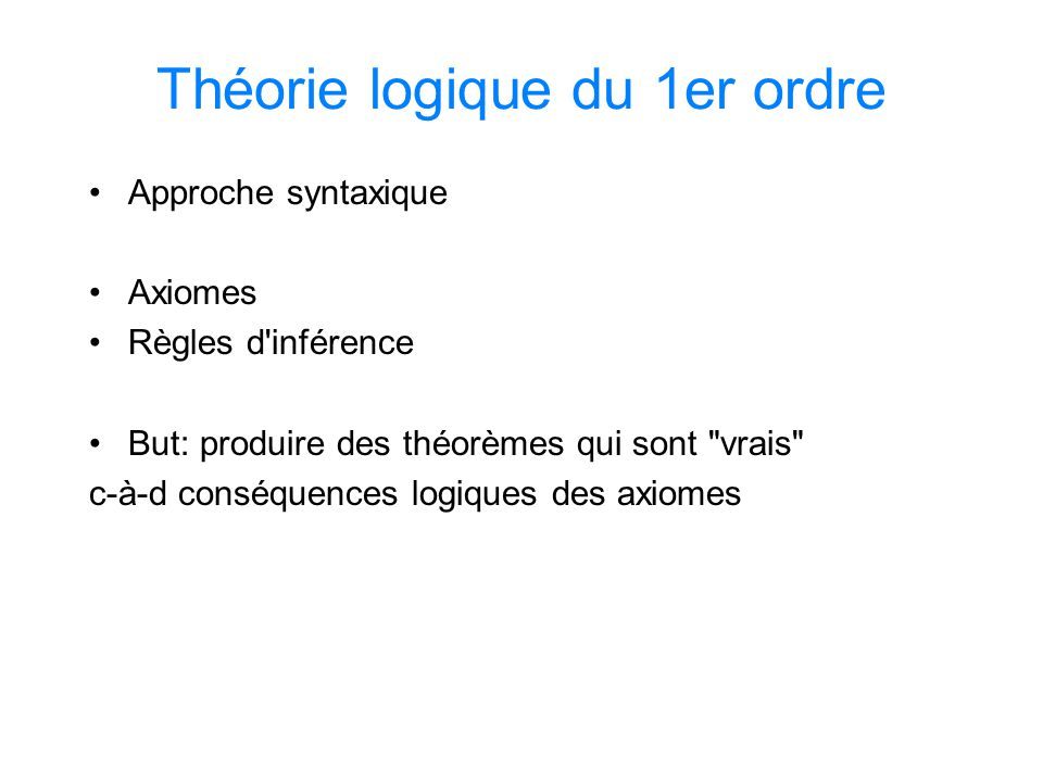 Théorie logique du 1er ordre Approche syntaxique Axiomes Règles d'inférence But: produire des théorèmes qui sont