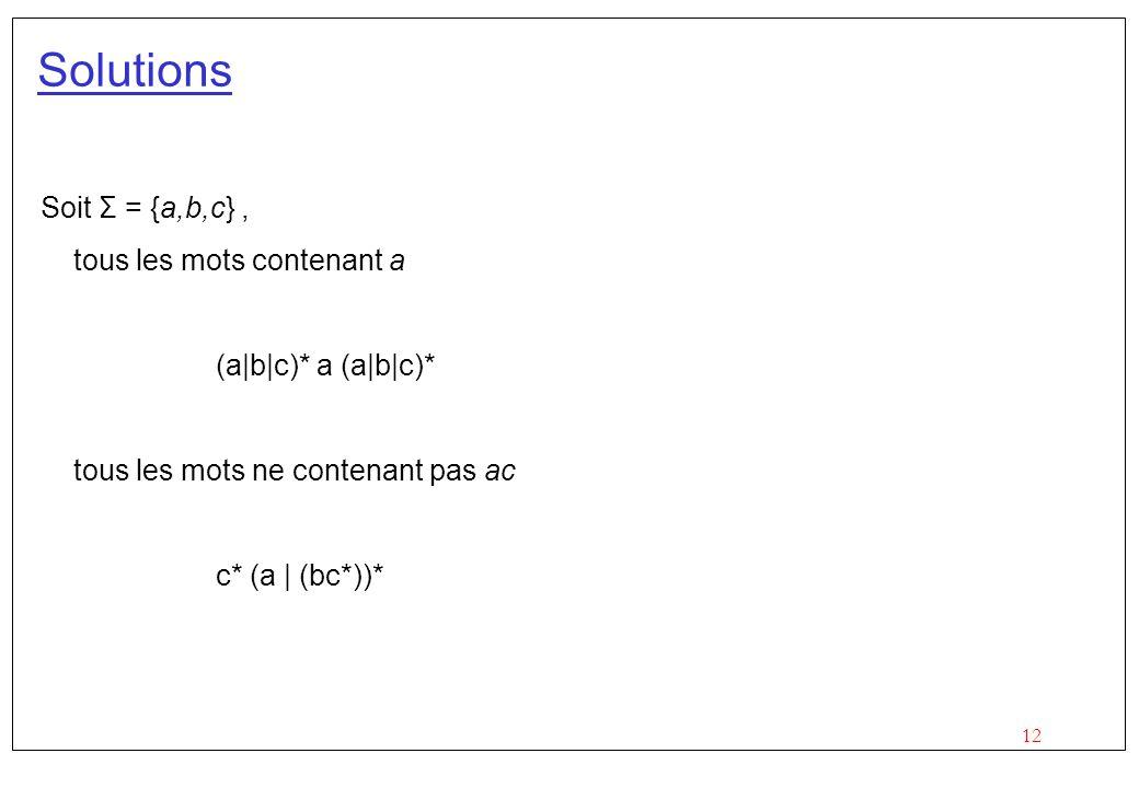 12 Solutions Soit Σ = {a,b,c}, tous les mots contenant a (a|b|c)* a (a|b|c)* tous les mots ne contenant pas ac c* (a | (bc*))*