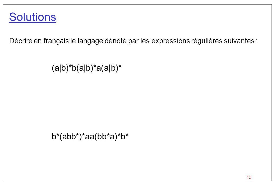 13 Solutions Décrire en français le langage dénoté par les expressions régulières suivantes : (a|b)*b(a|b)*a(a|b)* b*(abb*)*aa(bb*a)*b*